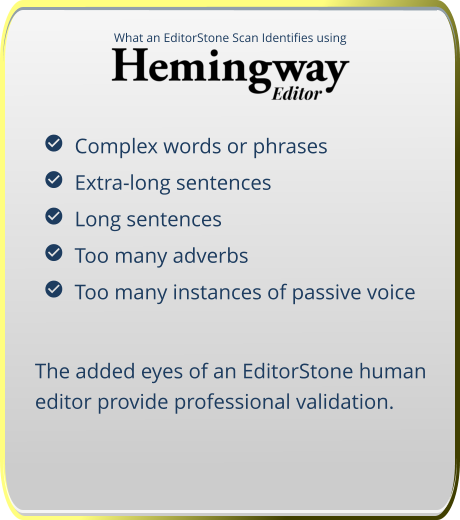 What an EditorStone Scan Identifies using   Complex words or phrases   Extra-long sentences   Long sentences   Too many adverbs   Too many instances of passive voice The added eyes of an EditorStone human editor provide professional validation.